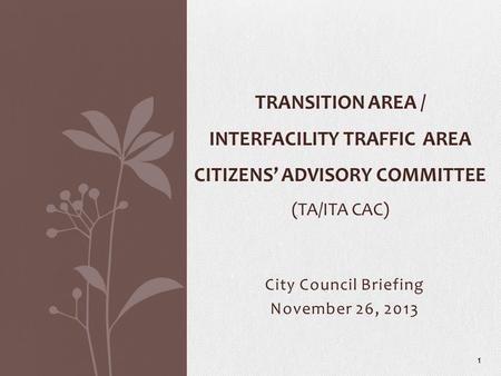 City Council Briefing November 26, 2013 TRANSITION AREA / INTERFACILITY TRAFFIC AREA CITIZENS' ADVISORY COMMITTEE (TA/ITA CAC) 1.