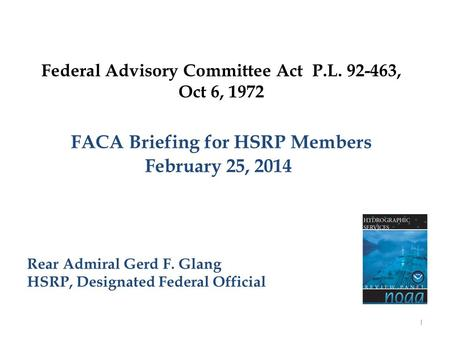 Federal Advisory Committee Act P.L. 92-463, Oct 6, 1972 FACA Briefing for HSRP Members February 25, 2014 Rear Admiral Gerd F. Glang HSRP, Designated Federal.