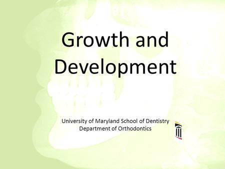 Growth and Development University of Maryland School of Dentistry Department of Orthodontics.
