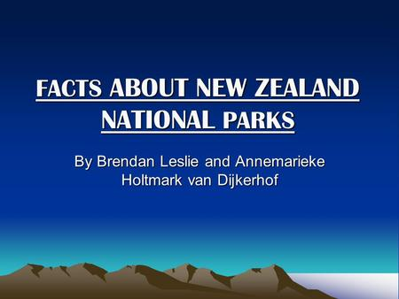 FACTS ABOUT NEW ZEALAND NATIONAL PARKS FACTS ABOUT NEW ZEALAND NATIONAL PARKS By Brendan Leslie and Annemarieke Holtmark van Dijkerhof.
