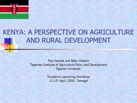 KENYA: A PERSPECTIVE ON AGRICULTURE AND RURAL DEVELOPMENT Paul Gamba and Betty Kibaara Tegemeo Institute of Agricultural Policy and Development Egerton.