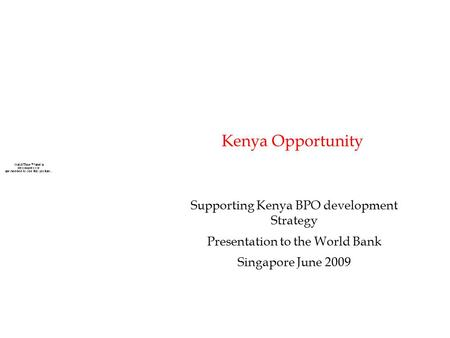 Kenya Opportunity Supporting Kenya BPO development Strategy Presentation to the World Bank Singapore June 2009.