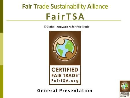 Fair Trade Sustainability Alliance FairTSA General Presentation ©Global Innovations for Fair Trade.