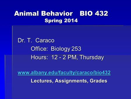 Animal BehaviorBIO 432 Spring 2014 Dr. T. Caraco Office: Biology 253 Hours: 12 - 2 PM, Thursday www.albany.edu/faculty/caraco/bio432 Lectures, Assignments,