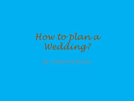 How to plan a Wedding? By: Catherine Driver. *Picking the Date and color scheme and a time format, and possible wedding vendors *(Example: In my case.