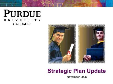 Strategic Plan Update November 2005. Purdue Calumet Strategic Vision Student Success Retain and graduate more students Grow enrollments to 10,500 Preferred.
