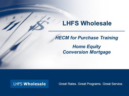 HECM for Purchase Training Home Equity Conversion Mortgage Great Rates. Great Programs. Great Service. LHFS Wholesale.