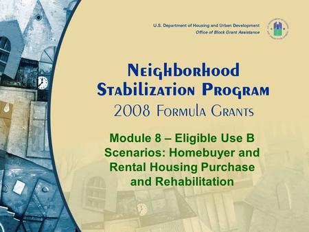 Module 8 – Eligible Use B Scenarios: Homebuyer and Rental Housing Purchase and Rehabilitation.