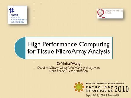 High Performance Computing for Tissue MicroArray Analysis Dr Yinhai Wang David McCleary, Ching-Wei Wang, Jackie James, Dean Fennell, Peter Hamilton.