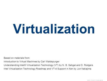 © 2010 VMware Inc. All rights reserved Virtualization Based on materials from: Introduction to Virtual Machines by Carl Waldspurger Understanding Intel®