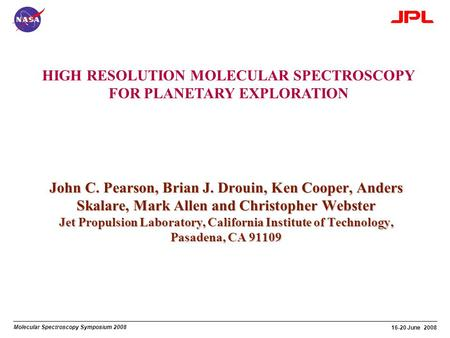 Molecular Spectroscopy Symposium 2008 16-20 June 2008 HIGH RESOLUTION MOLECULAR SPECTROSCOPY FOR PLANETARY EXPLORATION John C. Pearson, Brian J. Drouin,