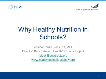 1 Why Healthy Nutrition in Schools? Jessica Donze Black RD, MPH Director, Kids Safe and Healthful Foods Project