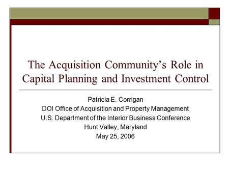 The Acquisition Community's Role in Capital Planning and Investment Control Patricia E. Corrigan DOI Office of Acquisition and Property Management U.S.
