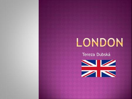 Tereza Dubská. London – capital city of Great Britain Sovereign: Queen Elizabeth the Second Prime Minister: David Cameron Mayor of London: Boris Johnson.