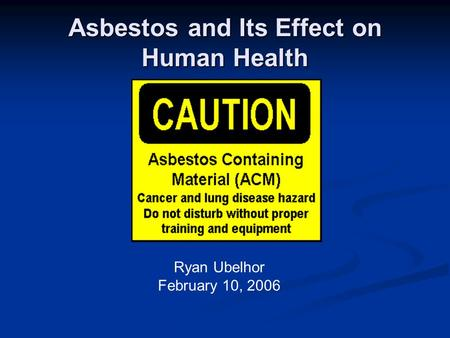 Asbestos and Its Effect on Human Health Ryan Ubelhor February 10, 2006.