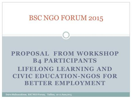 PROPOSAL FROM WORKSHOP B4 PARTICIPANTS LIFELONG LEARNING AND CIVIC EDUCATION-NGOS FOR BETTER EMPLOYMENT BSC NGO FORUM 2015 Daiva Malinauskiene, BSC NGO.