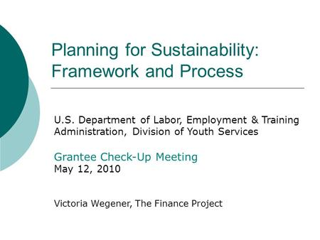 Planning for Sustainability: Framework and Process U.S. Department of Labor, Employment & Training Administration, Division of Youth Services Grantee Check-Up.