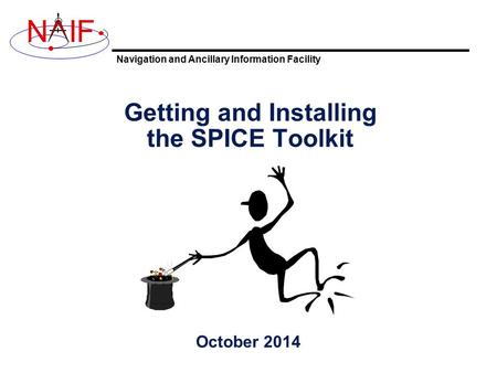 Navigation and Ancillary Information Facility NIF Getting and Installing the SPICE Toolkit October 2014.