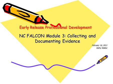 Early Release Professional Development NC FALCON Module 3: Collecting and Documenting Evidence February 16, 2011 Kathy Walker.