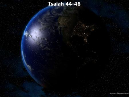 Isaiah 44-46. Isaiah 44:1 Yet hear now, O Jacob My servant, And Israel whom I have chosen. 2 Thus says the LORD who made you And formed you from the.