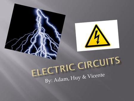 By: Adam, Huy & Vicente. A circuit is when electricity goes around from an electricity source to an electronical device/thing. There are 2 sources of.