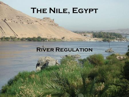 The Nile, Egypt River Regulation. The Nile River River data Key concepts –Discharge –Control of flow –Population and crops Irrigation Controlling the.