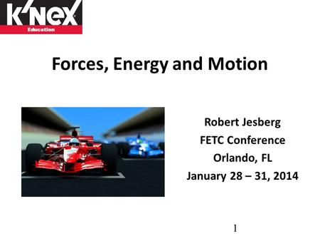 Forces, Energy and Motion Robert Jesberg FETC Conference Orlando, FL January 28 – 31, 2014 1.