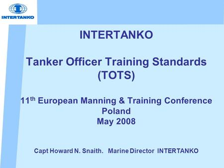 INTERTANKO Tanker Officer Training Standards (TOTS) 11 th European Manning & Training Conference Poland May 2008 Capt Howard N. Snaith. Marine Director.
