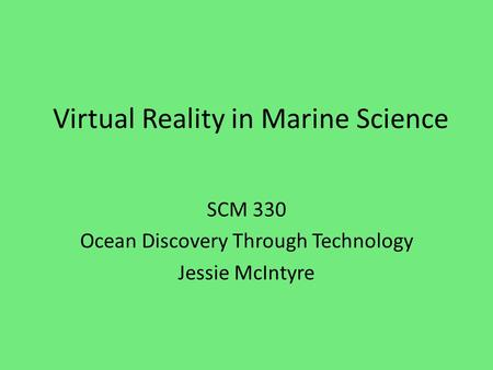 Virtual Reality in Marine Science SCM 330 Ocean Discovery Through Technology Jessie McIntyre.