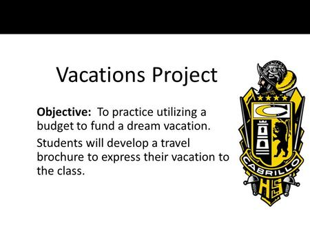 Vacations Project Objective: To practice utilizing a budget to fund a dream vacation. Students will develop a travel brochure to express their vacation.