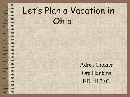 Let's Plan a Vacation in Ohio! Adrea Crozier Ora Hankins ED. 417-02.
