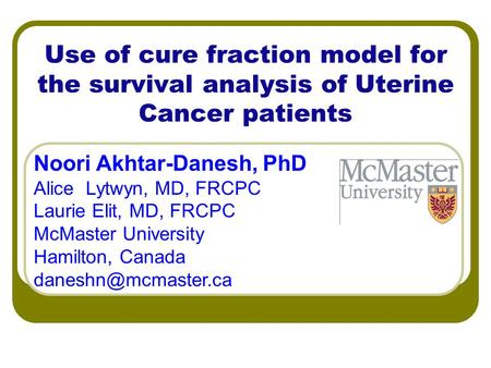 Use of cure fraction model for the survival analysis of Uterine Cancer patients Noori Akhtar-Danesh, PhD Alice Lytwyn, MD, FRCPC Laurie Elit, MD, FRCPC.