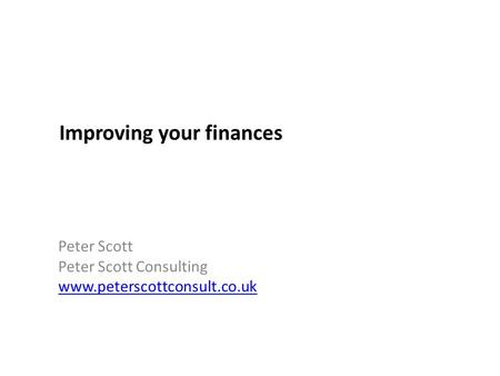 Improving your finances Peter Scott Peter Scott Consulting www.peterscottconsult.co.uk.