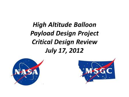High Altitude Balloon Payload Design Project Critical Design Review July 17, 2012.