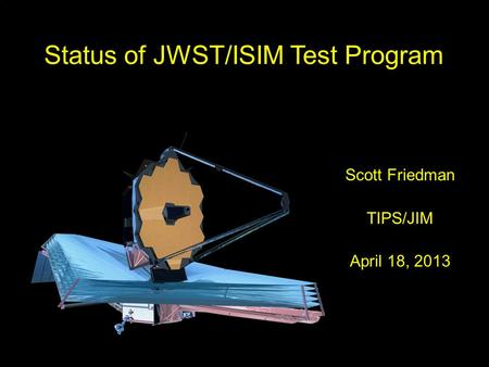 1 TIPS 4/18/2013 Status of JWST/ISIM Test Program Scott Friedman TIPS/JIM April 18, 2013.