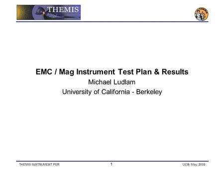 THEMIS INSTRUMENT PER 1 UCB, May, 2005 EMC / Mag Instrument Test Plan & Results Michael Ludlam University of California - Berkeley.
