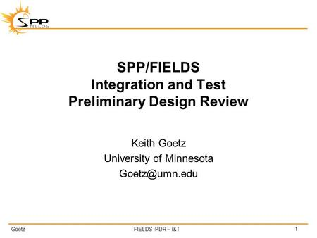 GoetzFIELDS iPDR – I&T SPP/FIELDS Integration and Test Preliminary Design Review Keith Goetz University of Minnesota 1.