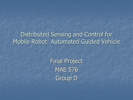 Distributed Sensing and Control for Mobile Robot: Automated Guided Vehicle Final Project MAE 576 Group D.
