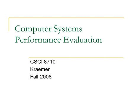 Computer Systems Performance Evaluation CSCI 8710 Kraemer Fall 2008.