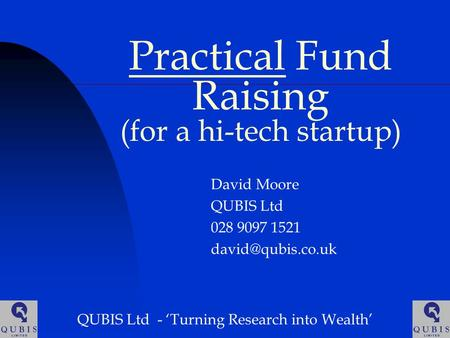 Practical Fund Raising (for a hi-tech startup) David Moore QUBIS Ltd 028 9097 1521 QUBIS Ltd - 'Turning Research into Wealth'