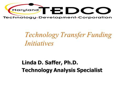 Technology Transfer Funding Initiatives Linda D. Saffer, Ph.D. Technology Analysis Specialist.