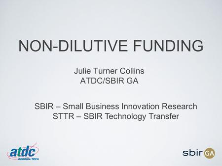 NON-DILUTIVE FUNDING Julie Turner Collins ATDC/SBIR GA SBIR – Small Business Innovation Research STTR – SBIR Technology Transfer.