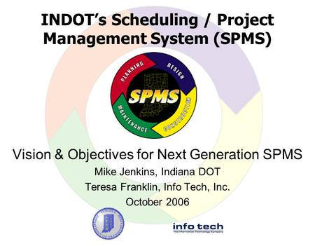 INDOT's Scheduling / Project Management System (SPMS) Vision & Objectives for Next Generation SPMS Mike Jenkins, Indiana DOT Teresa Franklin, Info Tech,