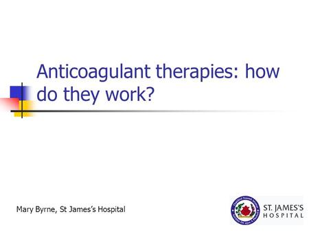 Anticoagulant therapies: how do they work? Mary Byrne, St James's Hospital.