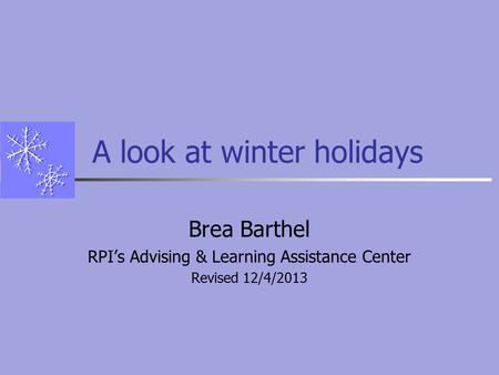 A look at winter holidays Brea Barthel RPI's Advising & Learning Assistance Center Revised 12/4/2013.