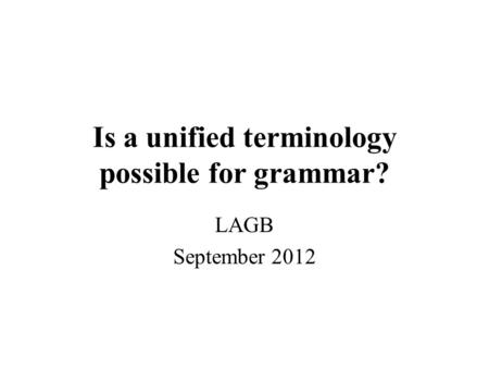 Is a unified terminology possible for grammar? LAGB September 2012.