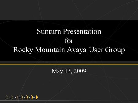 Sunturn Presentation for Rocky Mountain Avaya User Group May 13, 2009.