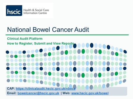 National Bowel Cancer Audit Clinical Audit Platform How to Register, Submit and View Reports CAP: https://clinicalaudit.hscic.gov.uk/nbocahttps://clinicalaudit.hscic.gov.uk/nboca.