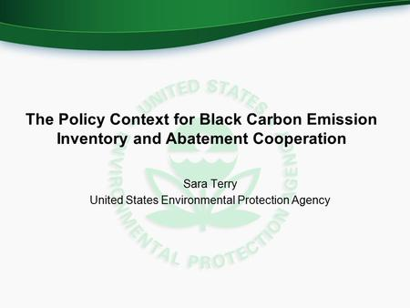 The Policy Context for Black Carbon Emission Inventory and Abatement Cooperation Sara Terry United States Environmental Protection Agency.