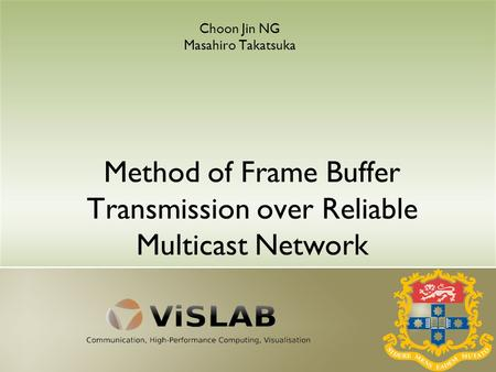 Method of Frame Buffer Transmission over Reliable Multicast Network Choon Jin NG Masahiro Takatsuka.